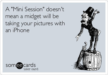 """A """"Mini Session"""" doesn't mean a midget will be taking your pictures with an iPhone"""