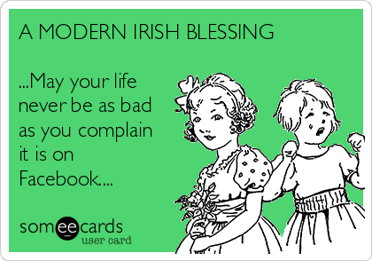 A MODERN IRISH BLESSING  ...May your life never be as bad as you complain it is on Facebook....