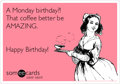 A Monday birthday?! That coffee better be  AMAZING.   Happy Birthday!