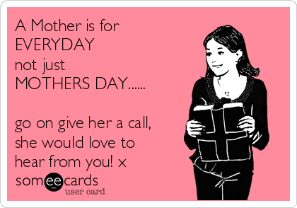 A Mother is for EVERYDAY not just  MOTHERS DAY......  go on give her a call, she would love to hear from you! x
