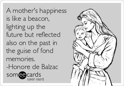 A mother's happiness is like a beacon, lighting up the future but reflected also on the past in the guise of fond memories. -Honore de Balzac