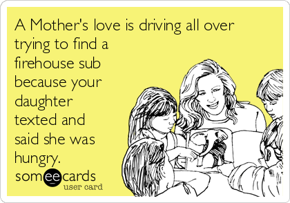 A Mother's love is driving all over trying to find a firehouse sub because your daughter texted and said she was hungry.