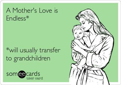 A Mother's Love is Endless*    *will usually transfer to grandchildren