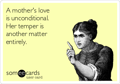 A mother's love is unconditional. Her temper is another matter entirely.