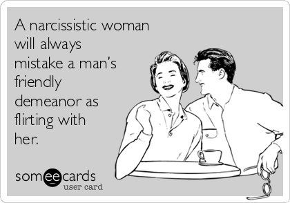 A narcissistic woman will always confuse a man's friendly