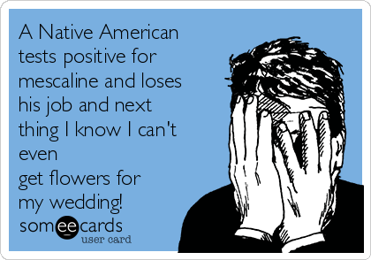 A Native American tests positive for mescaline and loses his job and next thing I know I can't even get flowers for my wedding!