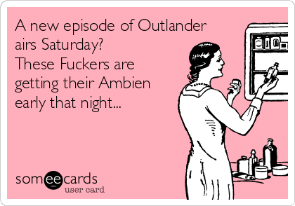 A new episode of Outlander airs Saturday? These Fuckers are getting their Ambien early that night...