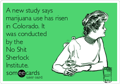 A new study says marijuana use has risen in Colorado. It was conducted by the No Shit Sherlock Institute.