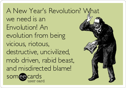 A New Year's Revolution? What we need is an Envolution! An evolution from being vicious, riotous,  destructive, uncivilized, mob driven, rabid beast, and misdirected blame!