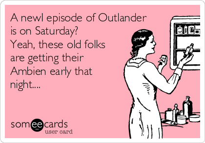 A newI episode of Outlander is on Saturday? Yeah, these old folks are getting their Ambien early that night....