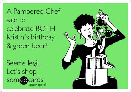 A Pampered Chef sale to celebrate BOTH Kristin's birthday & green beer?  Seems legit.  Let's shop