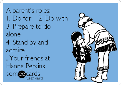 A parent's roles: 1. Do for    2. Do with 3. Prepare to do alone 4. Stand by and admire ...Your friends at Hanna Perkins