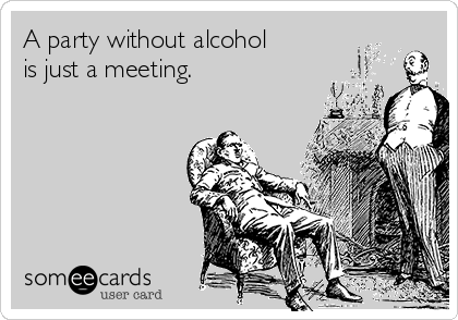 A party without alcohol is just a meeting.