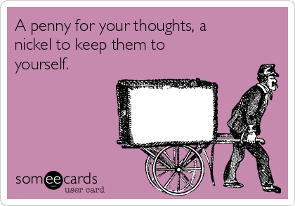 A penny for your thoughts, a nickel to keep them to yourself.
