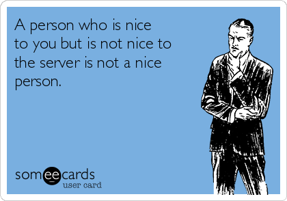 A person who is nice  to you but is not nice to the server is not a nice person.