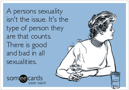 A persons sexuality isn't the issue. It's the type of person they are that counts. There is good and bad in all  sexualities.