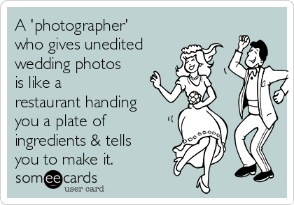 A 'photographer' who gives unedited wedding photos is like a  restaurant handing you a plate of ingredients & tells you to make it.