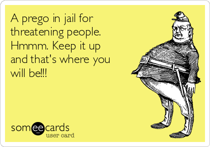 A prego in jail for threatening people. Hmmm. Keep it up and that's where you will be!!!