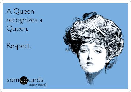 A Queen recognizes a Queen.  Respect.