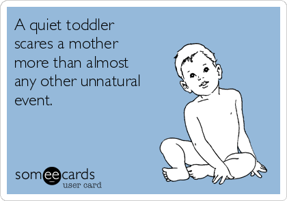 A quiet toddler scares a mother more than almost any other unnatural event.