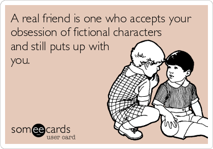 A real friend is one who accepts your obsession of fictional characters and still puts up with you.