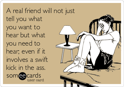 A real friend will not just tell you what you want to hear but what you need to hear; even if it involves a swift kick in the ass.