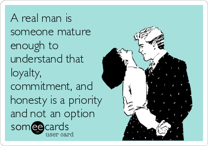 A real man is someone mature enough to understand that loyalty, commitment, and honesty is a priority and not an option