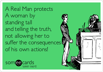 A Real Man protects A woman by standing tall  and telling the truth, not allowing her to suffer the consequences  of his own actions!