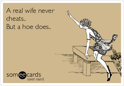 A real wife never cheats.. But a hoe does..