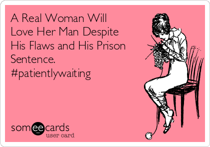A Real Woman Will Love Her Man Despite His Flaws and His Prison Sentence. #patientlywaiting