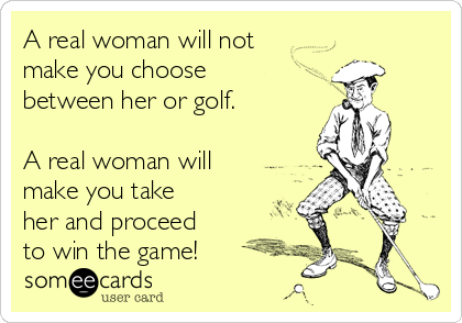 A real woman will not make you choose between her or golf.  A real woman will make you take her and proceed  to win the game!