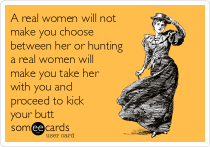 A real women will not make you choose between her or hunting a real women will make you take her with you and proceed to kick your butt