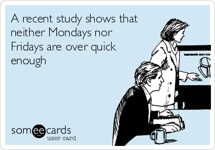 A recent study shows that neither Mondays nor Fridays are over quick enough