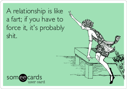 A relationship is like a fart; if you have to force it, it's probably shit.