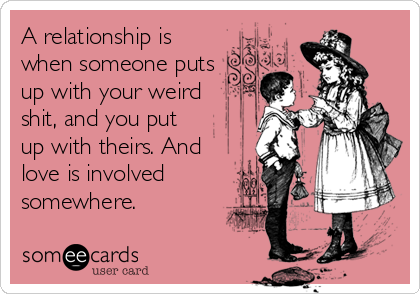 A relationship is when someone puts up with your weird shit, and you put up with theirs. And love is involved somewhere.