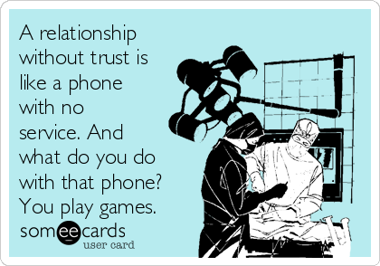 A relationship without trust is like a phone with no service. And what do you do with that phone? You play games.