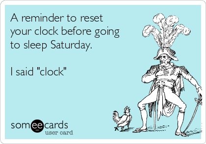 "A reminder to reset your clock before going to sleep Saturday.  I said ""clock"""