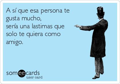 A sí que esa persona te gusta mucho,  sería una lastimas que solo te quiera como amigo.