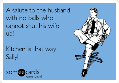 A salute to the husband with no balls who cannot shut his wife up!  Kitchen is that way Sally!