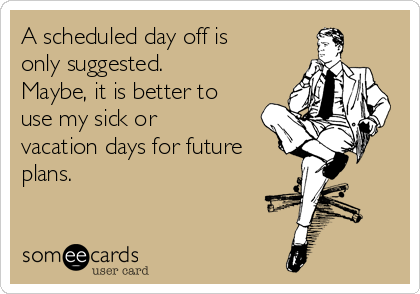 A scheduled day off is only suggested. Maybe, it is better to use my sick or vacation days for future plans.