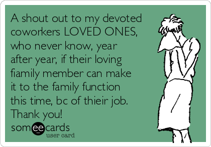 A shout out to my devoted coworkers LOVED ONES, who never know, year after year, if their loving fiamily member can make it to the family function this time, bc of thieir job.  Thank you!