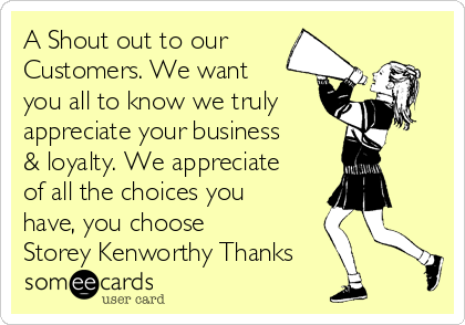 A Shout out to our Customers. We want you all to know we truly appreciate your business & loyalty. We appreciate of all the choices you have, you choose Storey Kenworthy Thanks