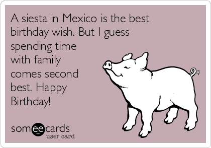 A siesta in Mexico is the best birthday wish. But I guess spending time with family comes second best. Happy Birthday!