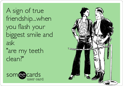 "A sign of true friendship...when you flash your biggest smile and ask ""are my teeth clean?"""