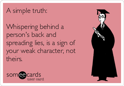 A simple truth:  Whispering behind a person's back and spreading lies, is a sign of your weak character, not theirs.