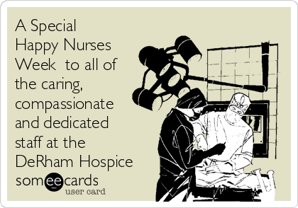 A Special Happy Nurses Week  to all of the caring, compassionate and dedicated staff at the DeRham Hospice