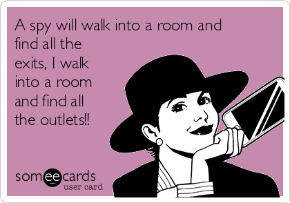 A spy will walk into a room and find all the exits, I walk into a room and find all the outlets!!