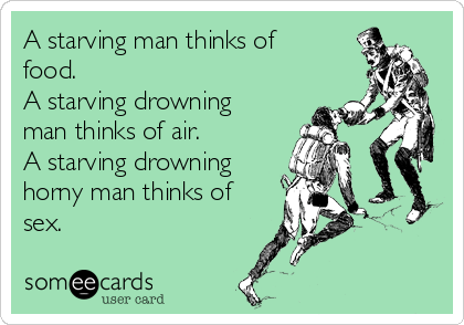 A starving man thinks of food. A starving drowning man thinks of air.  A starving drowning horny man thinks of sex.