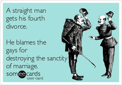 A straight man gets his fourth divorce.  He blames the gays for destroying the sanctity  of marriage.