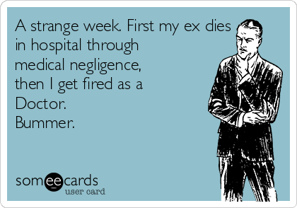 A strange week. First my ex dies in hospital through medical negligence, then I get fired as a Doctor. Bummer.